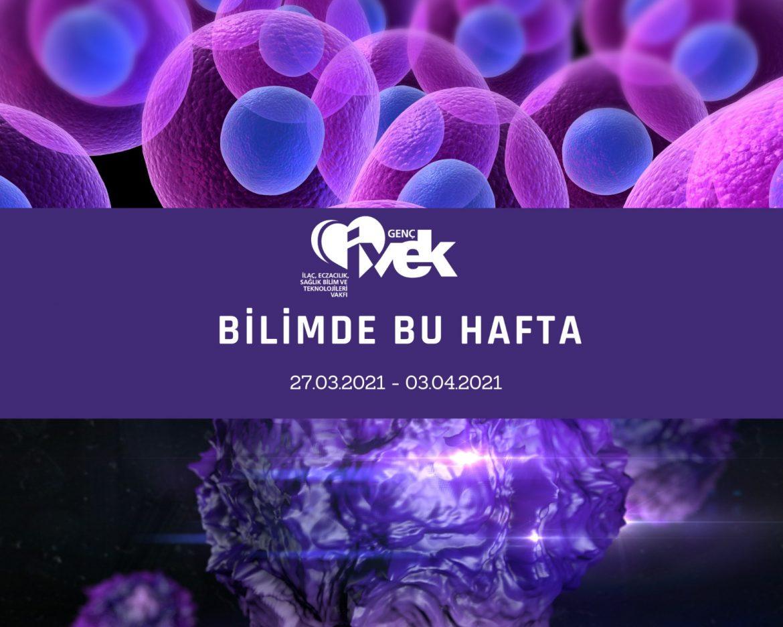 GENÇ İVEK- BİLİMDE BU HAFTA 27.03.2021-03.04.2021