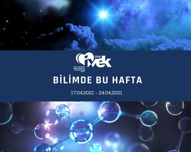 GENÇ İVEK- BİLİMDE BU HAFTA 17.04.2021- 24.04.2021