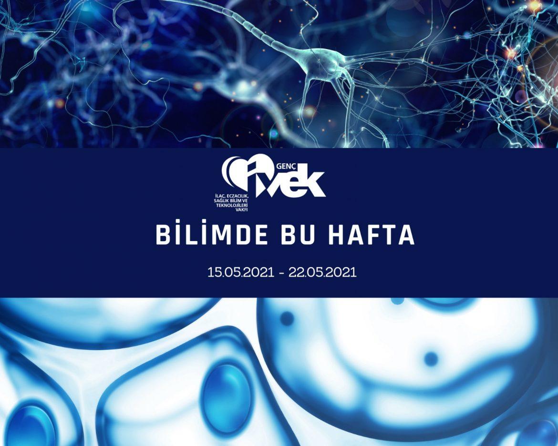 GENÇ İVEK- BİLİMDE BU HAFTA 15.05.2021- 22.05.2021